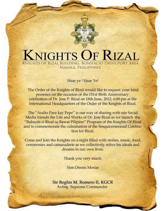 The Order of the Knights of Rizal will be launching its social media viral marketing #JustlikeRizal tonight, the eve of Rizal's 151st birthday. I was personally invited by KOR's Deputy Supreme Exchequer, thanks to friends who happened to be historians too. They are inviting all bloggers and Filipino social media to take part in the campaign to spread Rizal's legacy to the four corners of the globe. Extending this invitation to all Filipino bloggers who feel strongly about the ideals of Rizal like I do. :) Venue will be at the Manila Yacht Club at 6pm tonight (not at the KOR HQ). Ok. I'm now giddy excited. And for those who have flooded my facebook with greetings, maraming maraming salamat! I still wonder why God would put my birthday next to Rizal's. :)