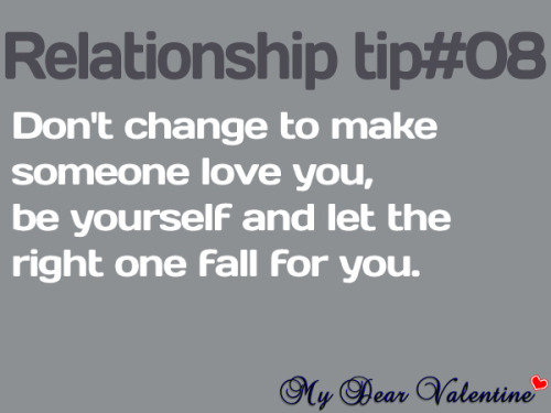 Don't change to make someone love you, be yourself and let the right one fall for you.