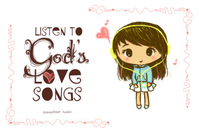 God loves singing over you, because He loves you! <3 Hear His love songs for you. <3 —- I just got a new tablet. May God use it and my talents for His glory! :)