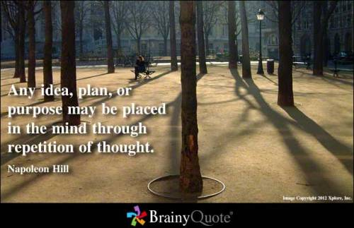 Any idea, plan, or purpose may be placed in the mind through repetition of thought. - Napoleon Hill