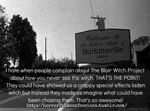 """I hate when people complain about The Blair Witch Project about how you never see the witch. THAT'S THE POINT! They could have showed us a crappy special effects laden witch but instead they made us imagine what could have been chasing them. That's so awesome!"" (Sent in by skittle-happy-matt) Note from the Owner: YES! thank you! I've always hated that. I loved how they made us use our imagination, not many horror directors know how to make that happen anymore. I think Blair Witch was the last of everyone's imagination."