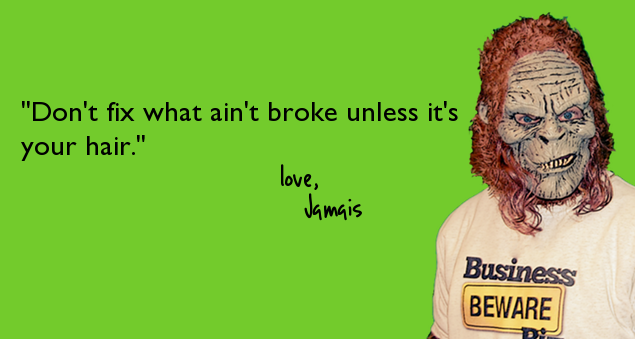 """Don't fix what ain't broke unless it's your hair."""
