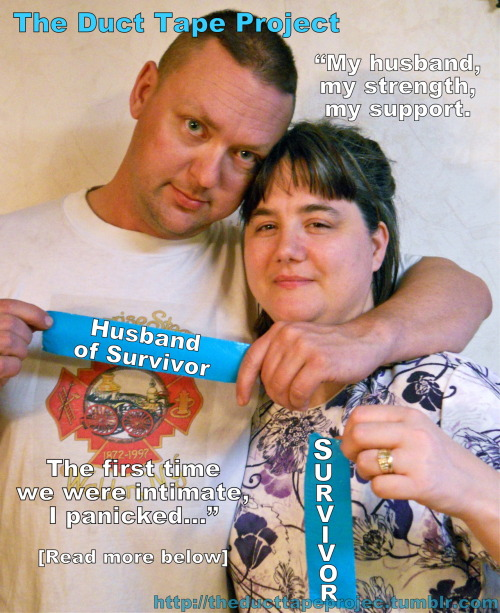 "jessicasings:  theducttapeproject:  The Duct Tape Project""Husband of Survivor, Survivor""   ""My husband, my strength, my support. The first time we were intimate, I panicked…(from previous experiences). I told him, ""no, stop"" and he stopped. I cried as he held me and I told him what was wrong. He told me that no one should ever be treated like that. The next morning we made love and it was the most beautiful experience. This year we've been married for 15 years. I love him! He is my everything.""     Beautiful <3  Happy 15th Anniversary to this wonderful and inspirational couple! May you enjoy many more!!"