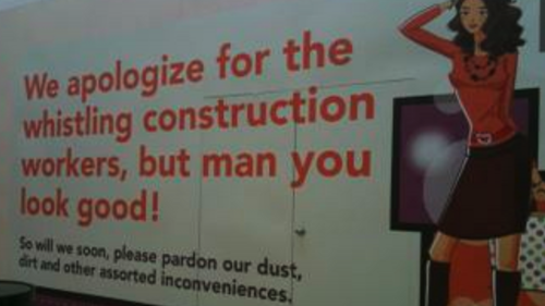 "thedailywhat:  Apology of the Day: At a New Jersey mall undergoing renovations, the E. Allen Reeves Construction Company recently put its own spin on the classic ""pardon our dust"" sign: ""We apologize for the whistling construction workers, but man you look good!"" [jezebel]   la raja :D"