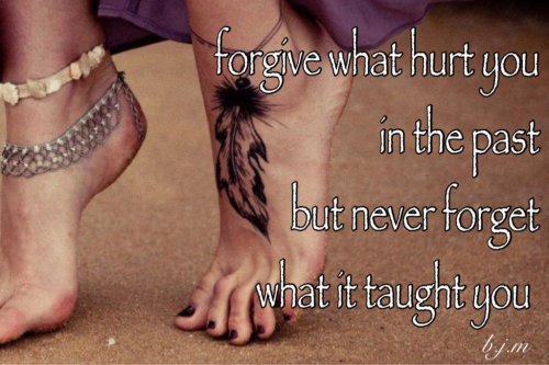 forget what hurt you in the past but never forget what it taught you