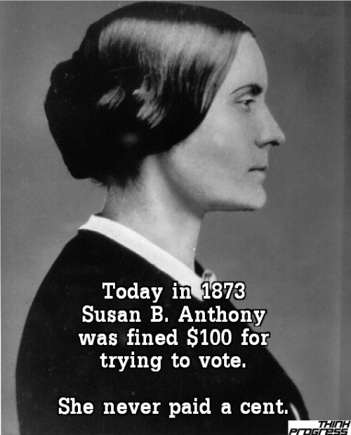 "think-progress:  On this day in 1873: Susan B Anthony was fined $100 for voting. She said, ""I shall never pay a dollar of your unjust penalty"""
