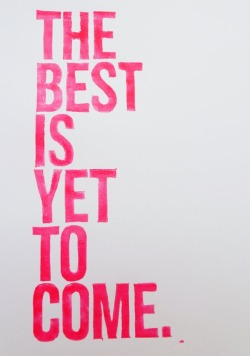 """The best is yet to come."" :)"