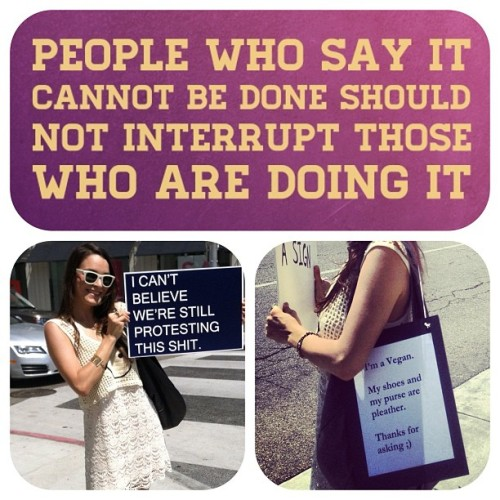 "Like my new purse sign? ;) vegansofig:  When I protest fur, they say ""What about leather?"" Who's to say I don't care about leather? Of course I do! I'm a vegan, damnit. I'm a little taken aback by some of the responses I've been getting to my protest coverage. ➡ Here's a little background: I was angry when fur came ""back"" into fashion, so I started my own #furfree organization Fur Free LA two years ago. I hold my own protests and organize huge online campaigns and petitions all on my own time and money. It's hard work, time consuming, and costly, but nothing gives me greater pleasure than to be a voice for the voiceless. When I thought I wasn't doing enough, I started @vegansofig. I'm not trying to toot my own horn here, but I'll be 25 next week and I've already got FIVE stores to stop selling fur. I'm nowhere close to where I'd like to be. Just look at Nathan Runkle, the man in a legend. If you don't like what's happening with the leather industry, then do something about it. If you're a vegan, you're already doing something, but if you've got the audacity to imply that my targeted and effective campaigns are somehow forgetting other animal issues, then you need to be quiet. Seriously. What if I was an activist for breast cancer? Would that mean I don't care about lung cancer? No. Well, what about the children in Africa?! What about AIDS?!! What about World hunger??!!! O.M.G. They're important issues, but they're irrelevant to the issue at hand. If you're still angry after your online comments, then take on a cause like I've done with fur. Take to the streets, not your iphone keyboard. I'll even help you out, but I will not bicker with my own kind. Okay? ""People who say it cannot be done should not interrupt those who are doing it.""✨ #vegansofig http://instagr.am/p/L91BQVGiZ6/"