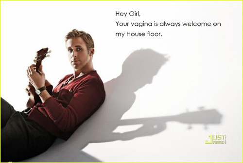 reproductiveryangosling:  Hey girl, Your vagina is always welcome on my House floor.