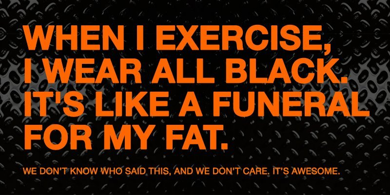 When I exercise, I wear all black.It's like a funeral for my fat.
