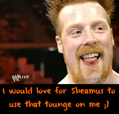 wwewrestlingsexconfessions:  I would love for Sheamus to use that tounge on me ;)