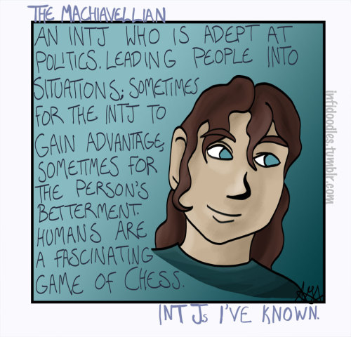 "Of the 3 female INTJs I've known, two were Machiavellian during their high school years. (When I talked to the third about it she was horrified/very strongly morally opposed.) There's something about being very intelligent in high school that can be very lonely. I haven't met a male INTJ that had this level of people-as-a-chess-game knowledge. I think female INTJs are often forced into roles that are uncomfortable and/or alienating to them (""How can you be so heartless?"", ""You should be more empathetic!""), gaining a deep knowledge of how to maneuver people is one way of not feeling or being powerless. I've seen good and damage done by them. Definitely interesting to talk to them about people their insight is a different one. Type of INTJ to be most likely mistaken for an INFJ."