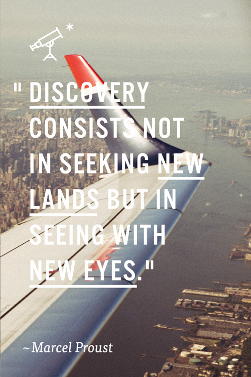 Discovery consists not in seeking new lands, but in seeing with new eyes. — Proust