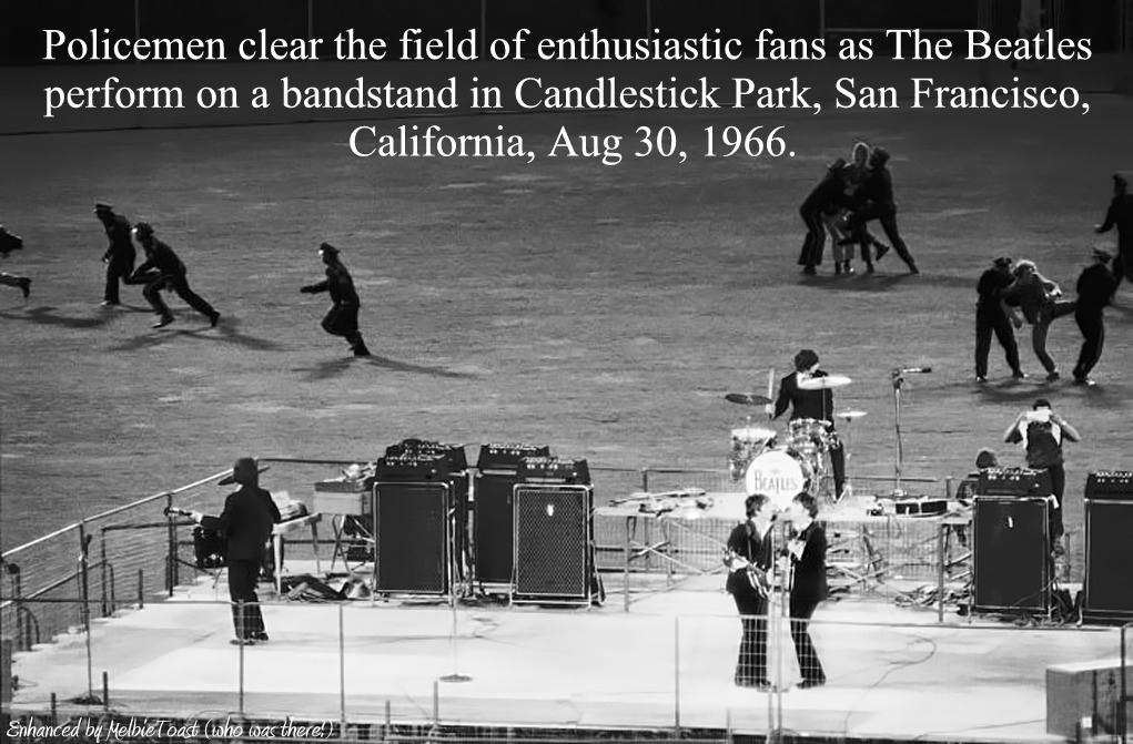 "Policemen clear the field of enthusiastic fans as The Beatles perform on a bandstand in Candlestick Park, San Francisco, California, Aug 30, 1966. (Source: Time Magazine)Thanks to my friend Pullmydaisy Too, I had a trip down memory lane tonight, looking at all the photos of the Beatles and Paul McCartney published by Time Magazine in commemoration of Paul's 70th birthday (still can't believe he's that old, means I'm getting older too!)… Among the photos I found this one… the Beatles very last concert performance (we didn't know at the time)…at Candlestick Park in San Francisco… I WAS THERE! Will never forget it. It was so crazy, they had to bring the Beatles out to the barricaded stage (which was where 3rd base would be) in an Armored Truck for God's sake! Well, so it was with Beatlemania…never was and never will be anything like Beatlemania again, and I'm so glad I was part of it (a true ""Beatlemaniac"") and saw the Beatles 4 separate times during all the craziness… Beatles 4-Ever!!!!!! xoxo"