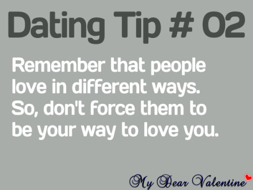 Remember that people love in different ways. So, don't force them to be your way to love you.