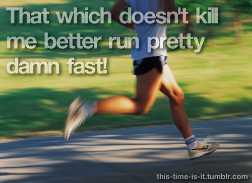 that which doesn't kill me better run pretty damn fast!