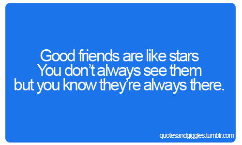 Good Friends are like stars You don't always see them but you know they're always there