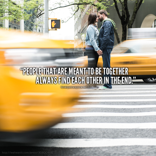 People that are meant to be together always find each other in the end.