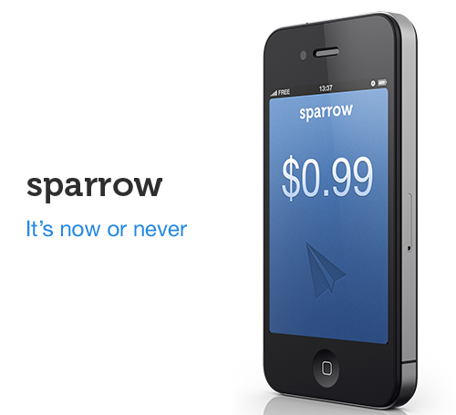 sparrowmail:   Sparrow will be $0.99 for 2 days. On Tuesday & Wednesday.    It will then go up to $1.99 on Thursday    Before getting back to its original price of $2.99 on Friday    Grab your copy now   For the love of everything - GET THIS NOW!!!!!!