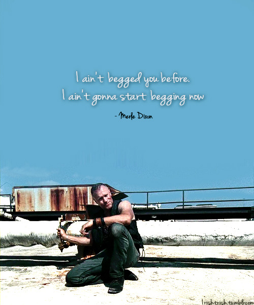 irishtrish:   Merle Dixon I ain't  begged you before. I ain't gonna start  begging now