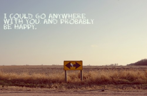 lovequotespics:  I could go anywhere with you and probably be happy.  That's too cute