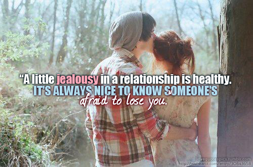 A little jealousy in a relationship is healthy. It's always nice to know someone's afraid to lose you.