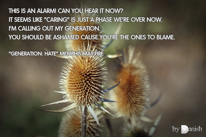 """Generation: Hate"" Memphis May Fire This is an alarm! Can you hear it now? It seems like ""caring"" is just a phase we're over now. I'm calling out my generation. You should be ashamed cause you're the ones to blame."