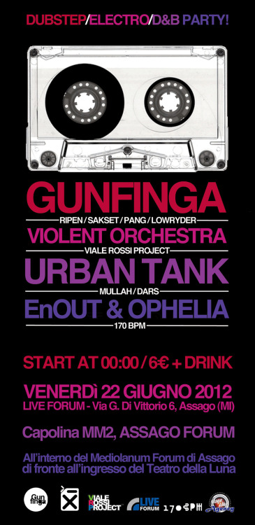 a DUBSTEP/ELECTRO/D&B Party with: *GUNFINGA CREW (Ripen/Sakset/Pang/ Lowryder) *URBAN TANK (Mullah/Dars) *VIOLENT ORCHESTRA (Viale Rossi Project) *EnOUT & OPHELIA (170bpm) Music starts @ Midnight! Entry 7€ + FREE DRINK! @LIVE FORUM - Via G. Di Vittorio 6,Assago (MI) dentro al Mediolanum Forum di Assago, di fronte all'igresso del Teatro della Luna! *Mezzi pubblici: Capolinea MM2 - ASSAGO FORUM *Macchina: Dalla tangenziale o dall'autostrada prendere l'uscita ASSAGO MILANOFIORI, una volta arrivati alla rotonda di fronte al Mediolanum Forum, seguite per il PARK B. (parcheggio libero e selvaggio)