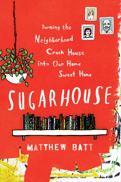 Available today, SUGARHOUSE, Matthew Batt's hilarious account of a most unlikely home renovation.  When a season of ludicrous loss tests the mettle of their marriage, Matthew Batt and his wife decide not to call it quits. They set their sights instead on the purchase of a dilapidated house in the Sugarhouse section of Salt Lake City. With no homesteading experience and a full-blown quarter-life crisis on their hands, these perpetual grad students/waiters/nonprofiteers decide to seek salvation through renovation, and do all they can to turn a former crack house into a home. Dizzy with despair, doubt, and the side effects of using the rough equivalent of napalm to detoxify their house, they enter into full-fledged adulthood with power tools in hand. Heartfelt and joyous, SUGARHOUSE is the story of how one couple conquers adversity and creates an addition to their family, as well as their home. Read an excerpt.  Watch the trailer.
