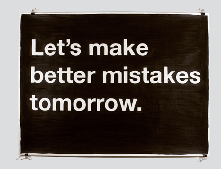 """Let's make better mistakes tomorrow. Let's scratch our heads and give up and wake up and try it again. Let's fail at digging the well the first three times to get it right the fourth. Let's build faster horses, and then strap rocket ships onto them. Let's start a company, let's watch it fail, and then let's start another one. Let's be the boss. Let's take the boss down. Let's order too much of something just to see where our limits are. Let's take a chance precisely because it might fail. Let's take the hard way out. Let's go to the moon. Fuck it; let's go to the moon again. Let's quit our jobs. Let's work at being better at what we do by fucking up faster, not less. Let's fuck up really fast. Let's wrestle sharks, fight monsters, and disagree with the board. Let's borrow so much money it becomes someone else's problem. Let's start a 10-hour drive by announcing ""I'm not into you anymore."" Let's dump everything out of the garage onto the sidewalk and build something really cool in that space. Let's start out to build a better mousetrap, and halfway there let's decide to jump on the mice's team. Let's bet on a longshot. Let's buy her a drink. Let's start baking bread in our cubicle. Let's try bringing fresh water to distant villages precisely because we have no idea how to do it. Let's pool our money. Let's take their money. Let's solve that hard problem. You know that one that keeps you up at night? Let's tackle that bastard. Let it kick our ass a few times, and then finally get it right. Let's find out what's at the bottom of the ocean. Let's tame the Kraken. Let's just fucking tell people we've read Infinite Jest and move on. Let's forgive our parents. Let's do something with the goddamned planet. Let's rent an electric generator and open a food cart that sells nothing but frosted PopTarts, but makes a lot of fucking noise. Let's have a breakthrough. Let's have a breakdown. Let's agree that bruises fade, bones heal, hearts mend, and that tomorrow we're right back on that horse and that this time, THIS TIME! we've at least got a rocket strapped to its back."" -  Mike Monteiro (Artwork and essay.)"