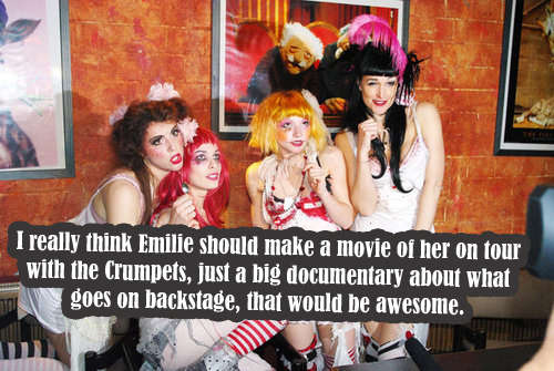 waywardvictorianconfessions:  I really think Emilie should make a movie of her on tour with the Crumpets, just a big documentary about what goes on backstage, that would be awesome.  This would be beyond amazing, but wasn't she planning to do this with the Opheliac Tour DVD that will never see the light of day? If that were the case I can understand why she wouldn't be keen to try doing this again… but it would still be so cool!