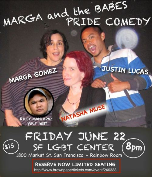 6/22. Marga and the Babes (Pride Comedy) @ SF LGBT Center. 1800 Market St. SF. 8PM. $15. Featuring Natasha Muse and Justin Lucas. Hosted by Riley Manlapaz.