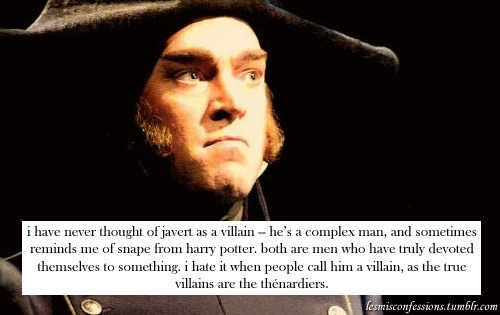 i have never thought of javert as a villain — he's a complex man, and sometimes reminds me of snape from harry potter. both are men who have truly devoted themselves to something. i hate it when people call him a villain, as the true villains are the thénardiers.  Indeed. Although my hair is far better than this Snape character.