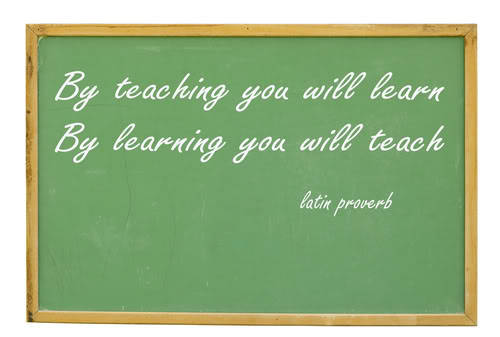 """By teaching you will learn. By learning you will teach."" -Latin Proverb"