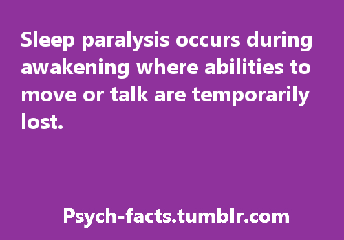 psych-facts:  What is Sleep Paralysis? Sleep paralysis is where we are awake but unable to move.  During sleep, a part of the brain in the pons releases chemical substances causing paralysis of the body. When we are about to wake up, these chemicals start to disappear and allow our muscles to move again. But if we wake up before the chemicals disappear, we experience sleep paralysis Source FaceBook Page for More Fact!