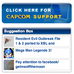 ibock:  When 2/3 of your top suggestions from fans pertain to Mega Man Legends 3 (a canceled game), Seth Killian leaves, employees are being worked to the brink of suicide, and your profits are in the shitter because virtually everyone loathes you, perhaps it'd be in your best interest to listen to your customers who are clamoring for something. That's why you're dying as a company. Because you're selling things nobody wants and canceling things they have been desperately pleading for. At first you were angering as a company; at this point, you're just ostensibly oblivious or something. There's no way a company could be doing all this unless they were incredibly clueless. Pay attention.  Just backing you up on the other 1/3.  You already know how long of a rant I could go on about this.The servers for outbreak went offline in 2007 in the US, and just over a year ago in Japan. They deleted the actual Outbreak section of the forum and let the fans use this sticky instead. While not all of the thread is used to promote a port or game for outbreak,at least 50% of it is, and it's surprising that it's gone on this long.  Not only are they not listening on that front, but it would appear they're ignoring anything about Outbreak in regards to Resident Evil.  Bluh Capcom.