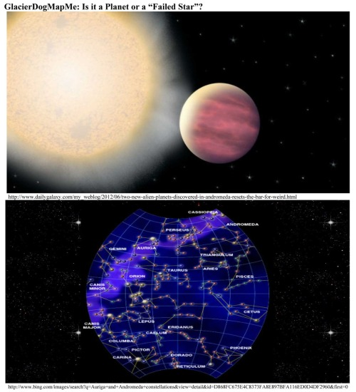 "GlacierDogMapMe: Is it a Planet or a ""Failed Star""? * This ""massive, puffed-up oddity"" planet is located in the constellation Andromeda.  Called, KELT-1b, it is so massive that it may better be described as a 'failed star' rather than a planet.  A super hot, super dense ball of metallic hydrogen, KELT-1b is located so close to its star that it whips through an entire ""yearly"" orbit in a little over a day - all the while being blasted by six thousand times the radiation Earth receives from the sun.  It is one of the most bizarre transiting companions ever detected.  The planet is slightly larger than Jupiter, but contains 27 times the mass.  Thus, it qualifies as a 'failed star,' or ""brown dwarf.""  ""This is the first definitively 'inflated' brown dwarf found, and exactly how this happened is a complete mystery that should keep theorists busy for a while,"" Gaudi said.  KELT-1b is a strange world, indeed.  If you could stand on the surface, the ""sun"" would take up one quarter of the sky overhead.  Although it is made primarily of hydrogen, it is so massive and compressed that its density matches that of the densest naturally occurring element on Earth: osmium - a shiny, bluish metal found in platinum ore that is approximately twice as dense as lead.  Because it orbits its host star once every 30 hours, a solar ""year"" on KELT-1b passes in a little more than one Earth day.  And because it orbits so closely, it is blasted with 6,000 times the amount of stellar radiation than we are exposed to on Earth.  Its surface temperature is likely above 4,000 degrees Fahrenheit (about 2,200 degrees Celsius).  By comparison, the planet Mercury orbits our sun once every 88 days, and the hottest temperature on the surface reaches only 800 degrees Fahrenheit (more than 425 degrees Celsius). * Fewer than 1 percent of the extrasolar planets ever discovered have been both extremely massive and extremely close to their host stars.  ""This is a great system for studying orbital dynamics,"" said Siverd, who is the lead investigator on the KELT-1 discovery.  ""It has the strongest tides of any brown dwarf system found so far,"" he added. http://www.dailygalaxy.com/my_weblog/2012/06/two-new-alien-planets-discovered-in-andromeda-resets-the-bar-for-weird.html GlacierDog also does books - math, weight-loss & time-travel: http://www.glacierdogpublishing.com/"