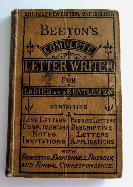 "Beeton's Complete Letter Writer for Ladies and Gentlemen. ""A Useful Companion of Epistolary Materials Gathered from the Best Sources and Adapted to Suit an Indefinite Number of Cases."" Published 1873 by Ward, Lock & Co. in London .  ""Dear Mr. Cane:  While I am much flattered by the favorable impression I seem to have made upon you, I have never thought of you as a possible husband, although as an agreeable partner at a ball I like you very much. To speak frankly, I am certain never to care for you save as an acquaintance. I am afraid, in spite of your disclaimer to the contrary, that were it not for the accident of my prospective wealth, you would not have thought of proposing to me…"""