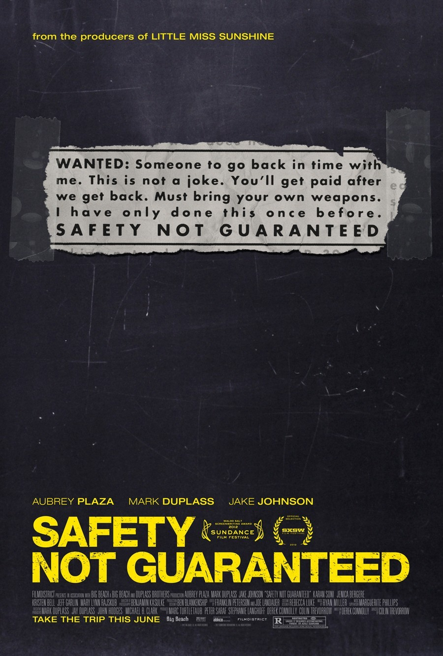 Movies Watched in 2012  234. Safety Not Guaranteed (Colin Trevorrow, 2012) I'm going to write up a review on this one, but I really enjoyed this a lot more than I thought I would. Mark Duplass steals the show, but his chemistry with Aubrey Plaza is just wonderful. It has some minor issues, but it doesn't take away much from it. Check it out if you get the chance. [4/5]