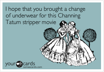 I hope that you brought a change of underwear for this Channing Tatum stripper movieVia someecards