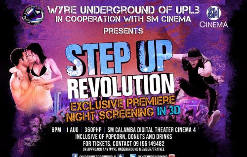 "Wyre Underground of UPLB in cooperation with SM Cinema presents ""STEP UP REVOLUTION: THE EXCLUSIVE PREMIERE NIGHT SCREENING IN 3D!"" 1st of August, Wed, 8PM at SM Calamba Digital Theater Cinema 4 for only PHP360.00 inclusive of Popcorn, Donuts and Drinks. Hurry! Reserve your tickets NOW! For inquiries, contact 09155149482 or approach any Wyre Underground member/trainee. ""It's more than a step. It's a revolution!"""