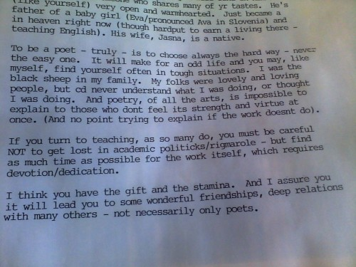 "From a letter Cid Corman sent to me 13 years ago. ""To be a poet is to choose always the hard way…"" He was, as ever, right."