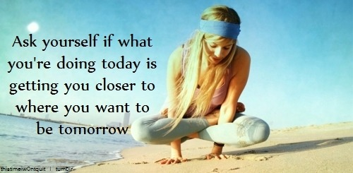 ask yourself if what if what you're today is getting you closer to where you want to be tomorrow