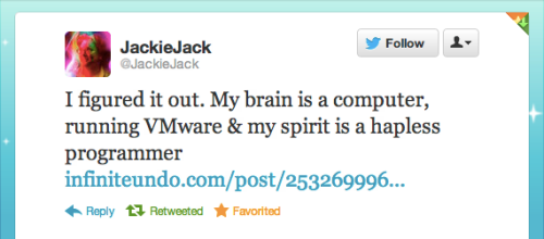 @JackieJack tweeted: 'I figured it out. My brain is a computer, running VMware & my spirit is a hapless programmer'