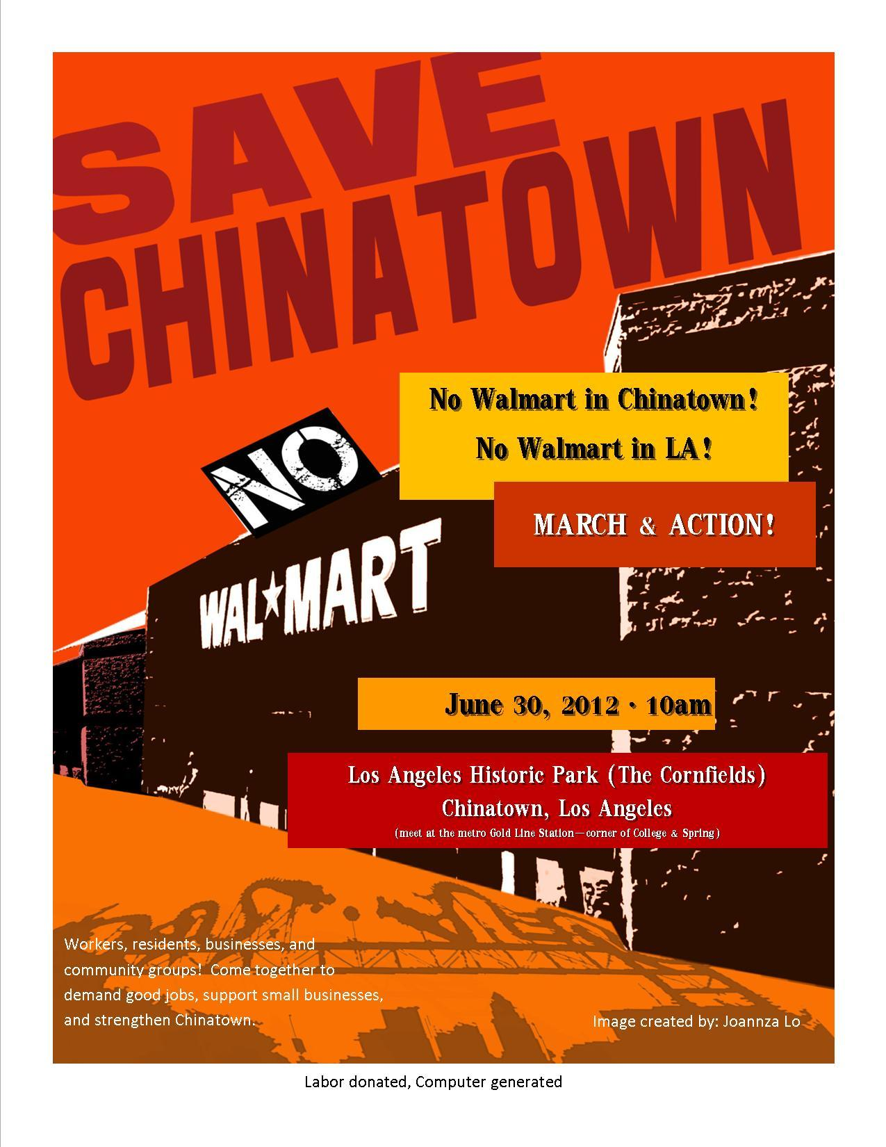 NO WALMART IN CHINATOWN! 反對沃爾瑪在唐人街! NO WALMART IN LOS ANGELES! 反對沃爾瑪在洛杉磯!  Saturday June 30, 2012 @ 10AM | 2012年6月30日,早上10點鐘 L.A. State Historic Park | 洛杉磯唐人街玉米田(Cornfields)公園  (Meet at College and Spring, Metro Gold Line Chinatown station for Community Contingent) (請大家聚集在华埠金線地鐵站 , Spring街和College街) Join workers, residents, small businesses and community groups in history's largest anti-Walmart march!  Come together to demand good jobs, support small businesses, and strengthen Chinatown! 請參與我們的示威遊行! 員工,居民,商業與社區組織團結起來要求良好的就業機會与支持小生意, 使我們的唐人街更加繁榮! Chinatown Community for Equitable Development (CCED) |華埠公平發展會 FMI | 請聯絡 213-986-8887 或 ccedchinatown@gmail.com Blog | 網站: http://nowalmartinchinatown.tumblr.com/ Video |視頻: Click here to watch the video and share it. CCED is an all-volunteer group of residents, students, teachers, and businesses united for a better Chinatown. | CCED 是由居民 , 學生 , 教師及企業家為建設更好的華埠 , 聯合組成的義工團