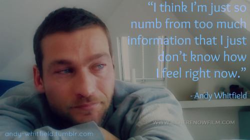 """I think I'm just so numb from too much information that I just don't know how I feel right now.""  - Andy Whitfield"