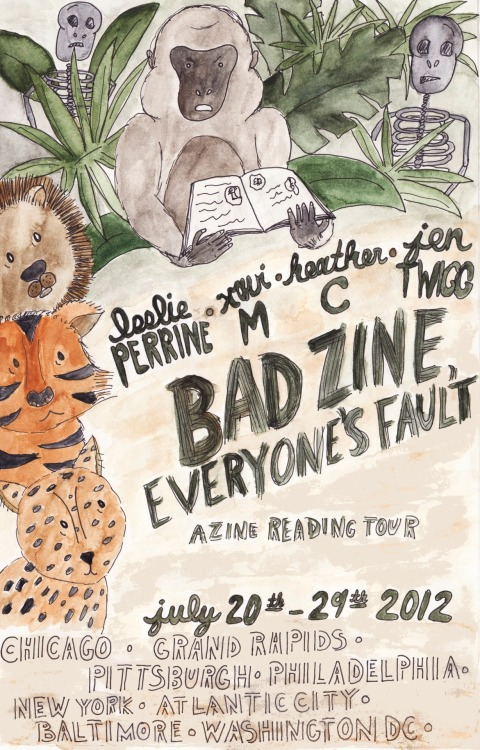 jtwiggjtwigg:  Bad Zine, Everyone's Fault: A Zine Reading Tour! Leslie Perrine, Xavier M, Heather C, and Jen Twigg are coming to your town for a night of zine readings and hangs this July on their way to the DC Zine Fest!  Check back on the facebook event page for updated details on venues & times! 7/20 - Chicago, IL 7/21 - Grand Rapids, MI 7/22 - Pittsburgh, PA 7/23 - Philadelphia, PA 7/24 - New York, NY 7/25 - Atlantic City, NJ 7/26 - Baltimore, MD 7/27 - Washington, DC And of course, come to the DC Zine Fest on 7/28 at St Stephen's Church!
