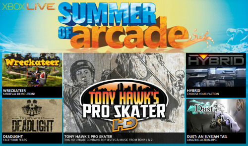 "Another Year, Another Xbox 'Summer of Arcade' It's not hard to tell when summer has arrived in Florida.  Besides car tires melted like marshmallows, it's tough to ignore the tremendous heat radiating from the sun when it moves within shouting distance of our state.  But there's an upside to this season in which I'm often ignited where I stand: Xbox Live's Summer of Arcade. Beginning July 18th, Xbox owners will be bombarded by a slew of downloadable hits (""slew"" meaning five in this instance).  Here's your official release schedule: Tony Hawk Pro Skater HD (July 18th/1200 MS) Wreckateer (July 25th/800 MS) Deadlight (August 1st/1200 MS) Hybrid (August 8th/1200 MS) Dust: An Elysian Tail (August 15th/1200 MS) Mighty interesting selection this year.  If you haven't heard of a title listed, feel free to hit the link to view a trailer.  I know I already have my Moon Points targeted on Tony Hawk and Deadlight.  What're you picking up this summer?"