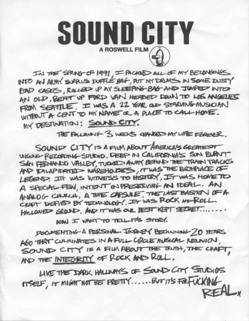 "soundcitymovie:  From the desk of DG  ""Sound City"" Directed by someone who i considerate the best and greatest living rocker. Dave Grohl came to set wings on my back by making the perfect combination between two of the best things than this planet could ever have. Adding the two greatest artistic expressions of the world in only one basket. The Music and the Cinema. A documental about the legendary recording studio than gived, maybe, the greatest joy to my ears, and definitely, contributing to what will be and what will always be my musical identity. ""Rock"" Nevermind by Nirvana, the Rage Against the Machine debut album, With Teeth by Nine Inch Nails, and more music then i will start to hear since now. ""Sound City"" Even say it gives me joy. A documental then i must see, then i must have. Until that day, my life will be incomplete. Repeating the Dave Grohl's hand-write: It's for Fucking REAL."
