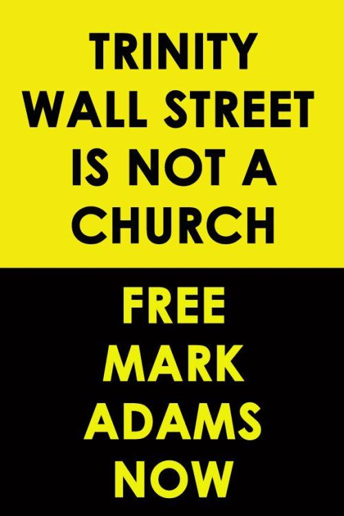 "OWS receives first jail sentence at behest of Trinity Church By Jen Waller and Thomas Hintze  On Monday, June 18, seven Occupy Wall Street protesters were convicted for trespassing on property allegedly owned by Trinity Wall Street, an Episcopal church and powerful Lower Manhattan landlord, during an action on December 17 of last year. An eighth defendant, Mark Adams, was convicted of trespassing, attempted criminal mischief and attempted possession of burglary tools. Adams is Occupy Wall Street's first activist convicted and sentenced to jail time in a group trial. … Throughout the trial and the lead-up to it, questions swirled about the extent of Trinity's cooperation with the prosecution and, by extension, the repression of the Occupy movement. While Rev. James Cooper, Trinity's rector, has stressed his efforts in urging the District Attorney's Office to offer non-criminal dispositions to defendants, his participation was necessary for the trial to go forward. While testifying, Cooper noted that civil disobedience was important to the fabric of protest movements, but he did not support it in this instance. He has also repeatedly cited the church's support for many of the Occupy movement's basic objectives. Yet Trinity's involvement with the apparatus of repression appears to precede December 17. On the morning of November 15, after the eviction of Zuccotti Park, Katie Davison, an Occupy activist and filmmaker, attended a meeting with members of Trinity's leadership. ""As the meeting finished up,"" she remembers, ""I lingered for a moment in conversation with Linda Hannick, the public relations director for Trinity. We were discussing the eviction and we had shown the clergy pictures of the violence we had witnessed at the hands of the police just hours before."" Davison continues, ""There was a break in the conversation, and Linda leaned forward and said just above a whisper, 'So, you didn't know they were coming?' 'No,' I responded. She stared back at me, apparently surprised. I guess she had known all along."""